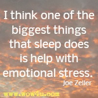 I think one of the biggest thing that sleep does is help with emotional stress. Joe Zeller