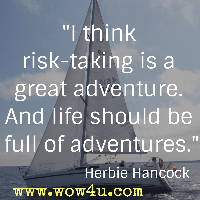 I think risk-taking is a great adventure. And life should be full of adventures. Herbie Hancock