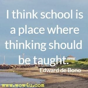 I think school is a place where thinking should be taught. Edward de Bono