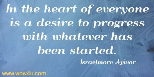 In the heart of everyone is a desire to progress with whatever has been started. Israelmore Ayivor
