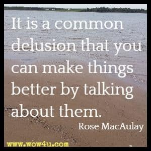 It is a common delusion that you can make things better by talking about them. Rose MacAulay