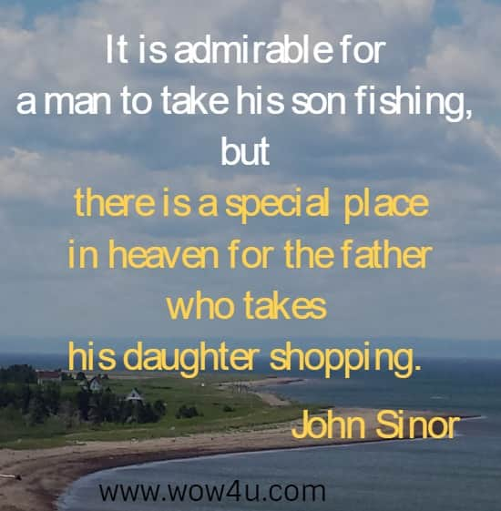 It is admirable for a man to take his son fishing, but there is a special place  in heaven for the father who takes his daughter shopping. John Sinor