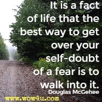 It is a fact of life that the best way to get over your self-doubt of a fear is to walk into it. Douglas McGehee