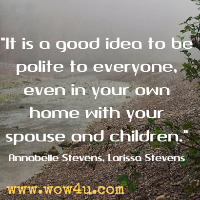 It is a good idea to be polite to everyone, even in your own home with your spouse and children. Annabelle Stevens, Larissa Stevens