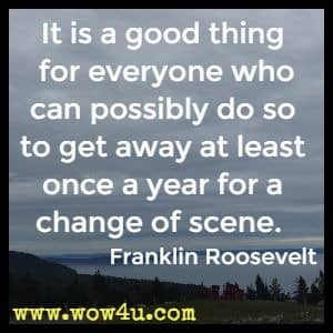 It is a good thing for everyone who can possibly do so to get away at least once a year for a change of scene.  Franklin Roosevelt