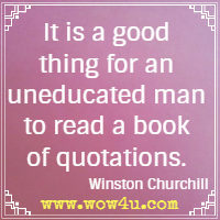 It is a good thing for an uneducated man to read a book of quotations. Winston Churchill