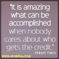 It is amazing what can be accomplished when nobody cares about who gets the credit. Robert Yates