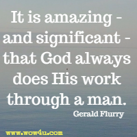 It is amazing - and significant - that God always does His work through a man. Gerald Flurry