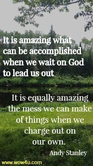 It is amazing what can be accomplished when we wait on God to lead us out.  It is equally amazing the mess we can make of things when we charge out  on our own.  Andy Stanley
