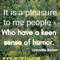 It is a pleasure to me people -  Who have a keen sense of humor. Grenville Kleiser