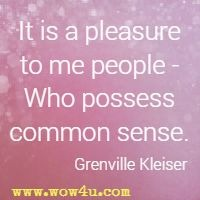 It is a pleasure to me people - Who possess common sense. Grenville Kleiser