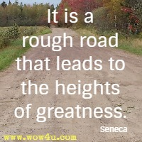It is a rough road that leads to the heights of greatness. Seneca