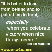 It is better to lead from behind and to put others in front, especially when you celebrate victory when nice things occur. Nelson Mandela