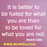 It is better to be hated for what you are than to be loved for what you are not. André Gide