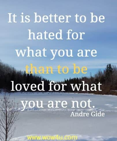 It is better to be hated for what you are than to be loved for what you are not. Andre Gide