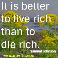It is better to live rich than to die rich. Samuel Johnson