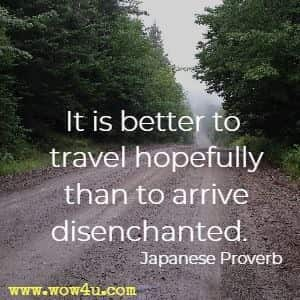 It is better to travel hopefully than to arrive disenchanted.  Japanese Proverb