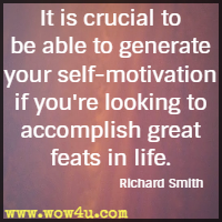 It is crucial to be able to generate your self-motivation if you're looking to accomplish great feats in life. Richard Smith
