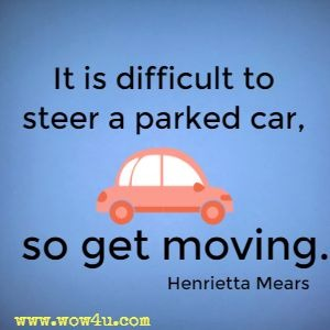 It is difficult to steer a parked car, so get moving.  Henrietta Mears