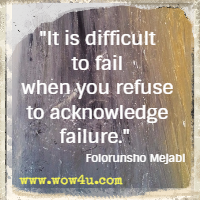 It is difficult to fail when you refuse to acknowledge failure.  Folorunsho Mejabi