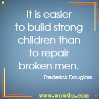 It is easier to build strong children than to repair broken men. Frederick Douglass
