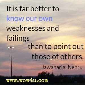 It is far better to know our own weaknesses and failings than to point out those of others.  Jawaharlal Nehru