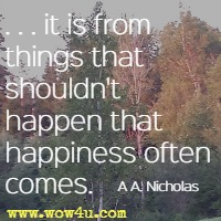 . . . it is from things that shouldn't happen that happiness often comes. A A. Nicholas