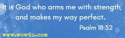 It is God who arms me with strength and makes my way perfect.  Psalm 18:32