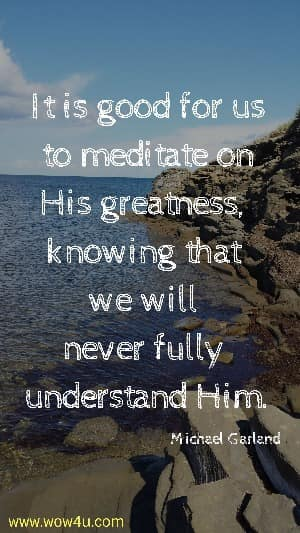 It is good for us to  meditate on His greatness, knowing that we will never fully understand Him.   Michael Garland