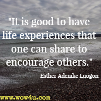 It is good to have life experiences that one can share to encourage others. Esther Adenike Luogon