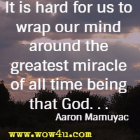 It is hard for us to wrap our mind around the greatest miracle of all time being that God. Aaron Mamuyac