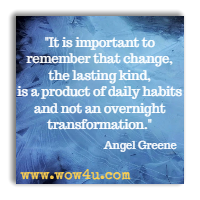 It is important to remember that change, the lasting kind, is a product of daily habits and not an overnight transformation. Angel Greene