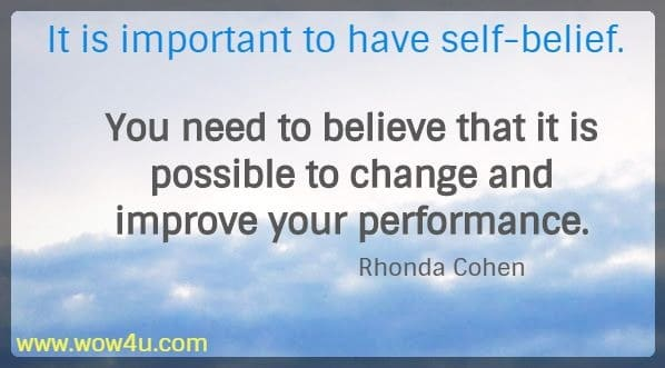 It is important to have self-belief. You need to believe that it is possible to change and improve your performance.    Rhonda Cohen