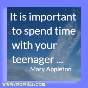 It is important to spend time with your teenager ...Mary Appleton