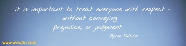 ...it is important to treat everyone with  respect - without conveying prejudice, or judgment.  Byron Pulsifer