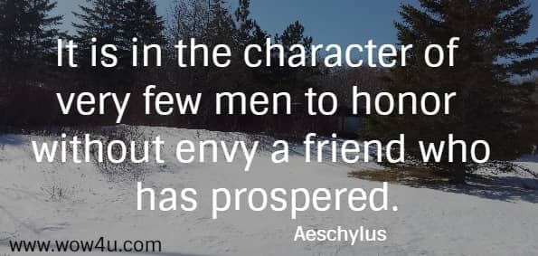 It is in the character of very few men to honor without envy a friend who has prospered.    Aeschylus