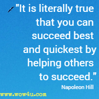 It is literally true that you can succeed best and quickest by helping others to succeed. Napoleon Hill