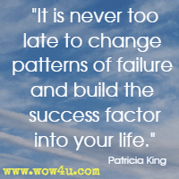 It is never too late to change patterns of failure and build the success factor into your life. Patricia King