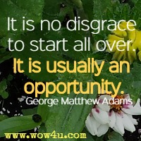It is no disgrace to start all over. It is usually an opportunity. George Matthew Adams