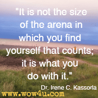 It is not the size of the arena in which you find yourself that counts; it is what you do with it. Dr. Irene C. Kassorla