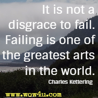 It is not a disgrace to fail. Failing is one of the greatest arts in the world.  Charles Kettering