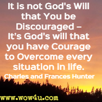 It is not God's Will that You be Discouraged � It�s God's will that you have Courage to Overcome every situation in life. Charles and Frances Hunter