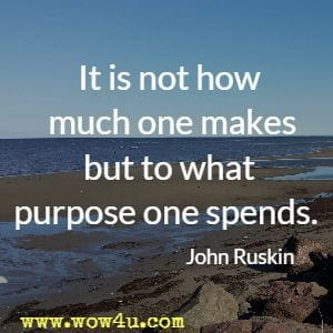 It is not how much one makes but to what purpose one spends.  John Ruskin