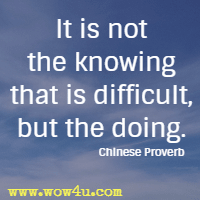 It is not the knowing that is difficult, but the doing. Chinese Proverb