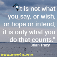 It is not what you say, or wish, or hope or intend, it is only what you do that counts. Brian Tracy