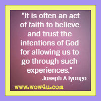 It is often an act of faith to believe and trust the intentions of God for allowing us to go through such experiences. Joseph A Iyongo,