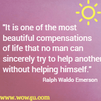 It is one of the most beautiful compensations of life that no man can sincerely try to help another without helping himself. Ralph Waldo Emerson