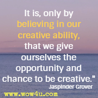 It is, only by believing in our creative ability, that we give ourselves the opportunity and chance to be creative. Jaspinder Grover