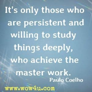 It's only those who are persistent and willing to study things deeply, who achieve the master work. Paulo Coelho