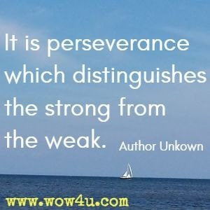 It is perseverance which distinguishes the strong from the weak. Author Unkown